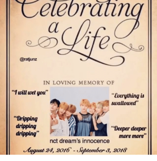 """dripping: Celebrathn  @ratjunz  IN LOVING MEMORY OF  """"1 will wet you""""  """"Everything ia  swallowed  """"Dripping  dripping  dripping""""  """"Deeper deeper  more more""""  nct dream's innocence  August 4, 9016-Jeptember 8, 018"""