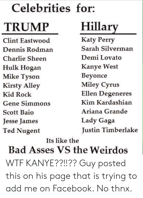 Ariana Grande, Bad, and Beyonce: Celebrities for:  Hillary  TRUMP  Katy Perry  Clint Eastwood  Sarah Silverman  Dennis Rodman  Demi Lovato  Charlie Sheen  Kanye West  Beyonce  Miley Cyrus  Ellen Degeneres  Hulk Hogan  Mike Tyson  Kirsty Alley  Kid Rock  Kim Kardashian  Gene Simmons  Ariana Grande  Scott Baio  Lady Gaga  Justin Timberlake  Jesse James  Ted Nugent  Its like the  Bad Asses VS the Weirdos WTF KANYE??!!?? Guy posted this on his page that is trying to add me on Facebook. No thnx.