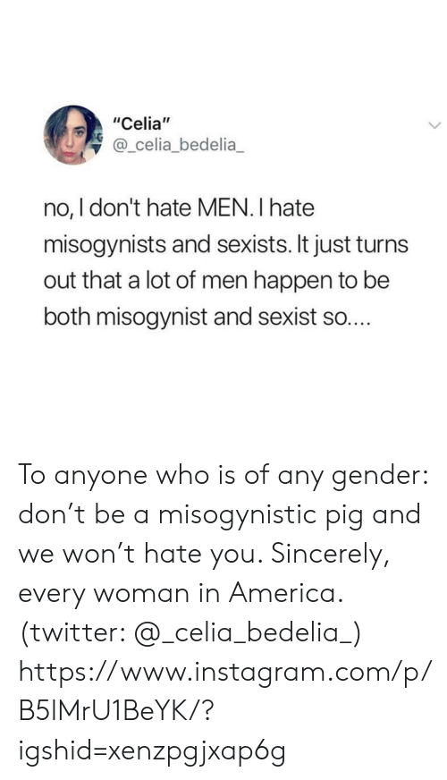 "Sincerely: ""Celia""  @_celia_bedelia  no, I don't hate MEN. I hate  misogynists and sexists. It just turn  out that a lot of men happen to be  both misogynist and sexist so.... To anyone who is of any gender: don't be a misogynistic pig and we won't hate you. Sincerely, every woman in America. (twitter: @_celia_bedelia_)  https://www.instagram.com/p/B5lMrU1BeYK/?igshid=xenzpgjxap6g"