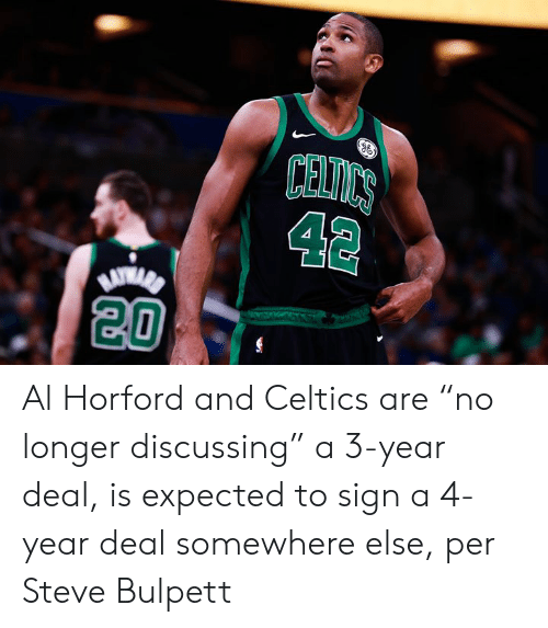 "Celtics, Al Horford, and Steve: CELICS  42  20 Al Horford and Celtics are ""no longer discussing"" a 3-year deal, is expected to sign a 4-year deal somewhere else, per Steve Bulpett"