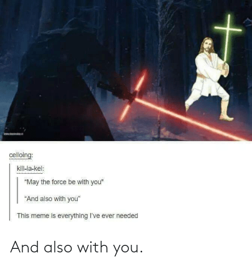 "Meme, Force, and May: celloing:  kill-la-kel:  ""May the force be with you""  ""And also with you""  This meme is everything I've ever needed And also with you."