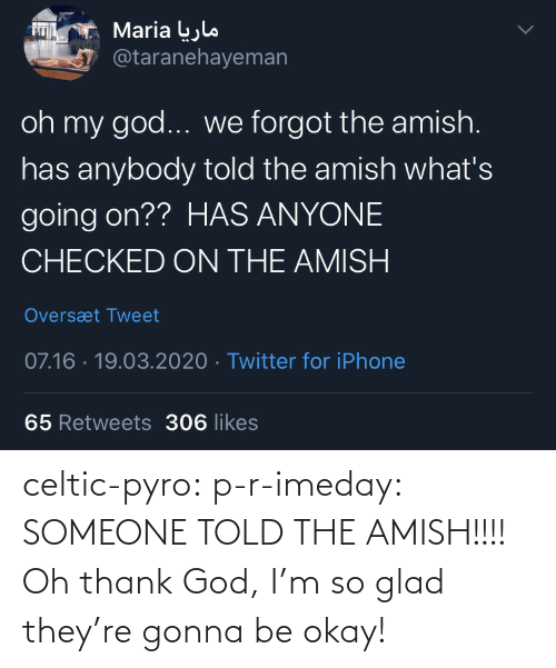 God: celtic-pyro:  p-r-imeday:  SOMEONE TOLD THE AMISH!!!!  Oh thank God, I'm so glad they're gonna be okay!