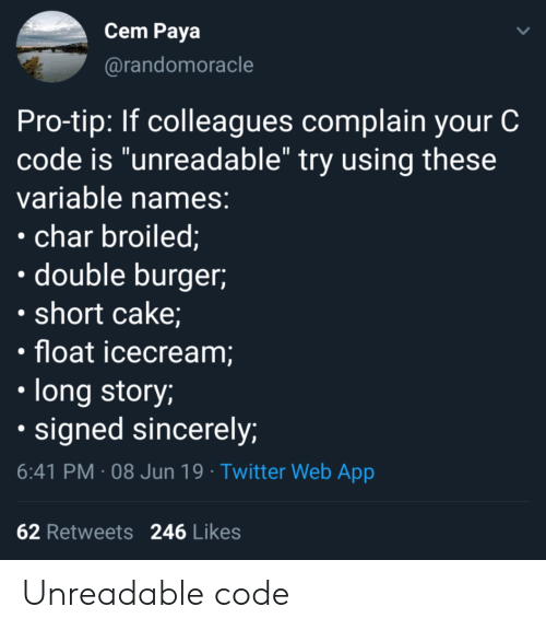 """Twitter, Cake, and Sincerely: Cem Paya  @randomoracle  Pro-tip: If colleagues complain your C  code is """"unreadable"""" try using these  variable names:  char broiled;  double burger  short cake;  float icecream;  long story;  signed sincerely;  6:41 PM 08 Jun 19 Twitter Web App  62 Retweets  246 Likes Unreadable code"""