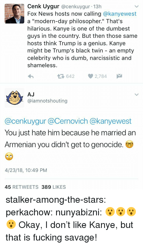"""Trump Is A: Cenk Uygur @cenkuygur 13h  Fox News hosts now calling @kanyewest  a """"modern-day philosopher."""" That's  hilarious. Kanye is one of the dumbest  guys in the country. But then those same  hosts think Trump is a genius. Kanye  might be Trump's black twin - an empty  celebrity who is dumb, narcissistic and  shameless  36422,784  AJ  @iamnotshouting  @cenkuygur @Cernovich @kanyewest  You just hate him because he married an  Armenian you didn't get to genocide.  4/23/18, 10:49 PM  45 RETWEETS 389 LIKES stalker-among-the-stars: perkachow:  nunyabizni: 😮😮😮😮   Okay, I don't like Kanye, but that is fucking savage!"""