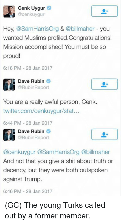 Memes, Turk, and 🤖: Cenk Uygur  @cenkuygur  Hey,  osamHarrisorg &  @billmaher you  wanted Muslims profiled.Congratulations!  Mission accomplished! You must be so  proud!  6:18 PM 28 Jan 2017  R Dave Rubin  Report  You are a really awful person, Cenk  twitter.com/cenkuygurstat...  6:44 PM 28 Jan 2017  R Dave Rubin  Report  @cenkuygur @Sam HarrisOrg @billmaher  And not that you give a shit about truth or  decency, but they were both outspoken  against rump.  6:46 PM 28 Jan 2017 (GC) The young Turks called out by a former member.