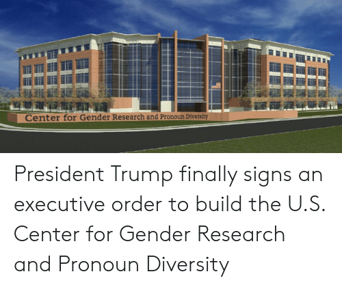 Pronoun, Trump, and Diversity: Center for Gender Research and Pronoun Diversity President Trump finally signs an executive order to build the U.S. Center for Gender Research and Pronoun Diversity