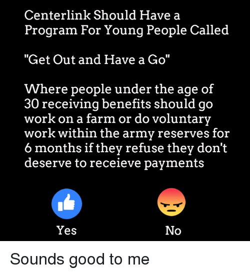 "Memes, Work, and Army: Centerlink Should Have a  Program For Young People Called  ""Get Out and Have a Go""  Where people under the age of  30 receiving benefits should go  work on a farm or do voluntary  work within the army reserves for  6 months if they refuse they don't  deserve to receieve payments  Yes  No Sounds good to me"