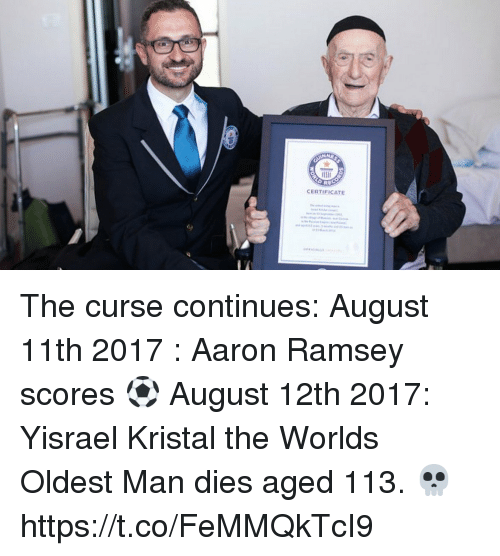 aarons: CERTIFICATE The curse continues:  August 11th 2017 : Aaron Ramsey scores ⚽️  August 12th 2017: Yisrael Kristal the Worlds Oldest Man dies aged 113. 💀 https://t.co/FeMMQkTcI9
