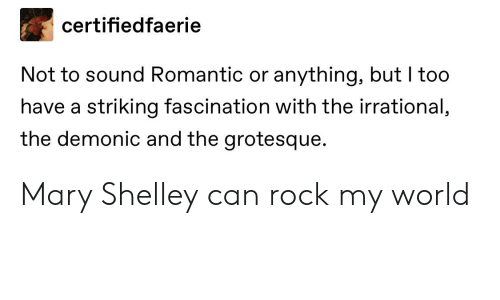 Tumblr, World, and Rock: certifiedfaerie  Not to sound Romantic or anything, but I too  have a striking fascination with the irrational,  the demonic and the grotesque. Mary Shelley can rock my world