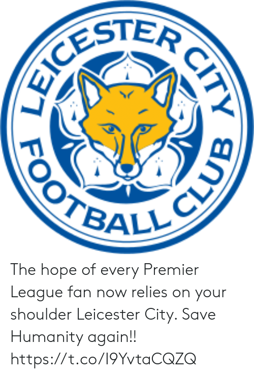 clue: CESTER  OOTBALL CLUE  CITY The hope of every Premier League fan now relies on your shoulder Leicester City. Save Humanity again!! https://t.co/I9YvtaCQZQ