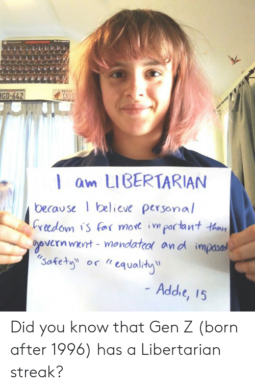 "Libertarian: CH  l am LIBERTARIAN  because elieve personal  Cveedom is (n( more important taay  vernmert mandatco and impased  safety or ""eqvalhy  Addie, 15 Did you know that Gen Z (born after 1996) has a Libertarian streak?"