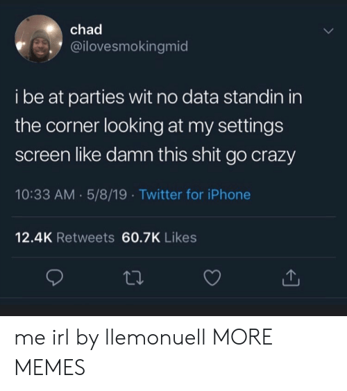 Crazy, Dank, and Iphone: chad  @ilovesmokingmid  i be at parties wit no data standin in  the corner looking at my settings  screen like damn this shit go crazy  10:33 AM 5/8/19 Twitter for iPhone  12.4K Retweets 60.7K Likes me irl by llemonuell MORE MEMES