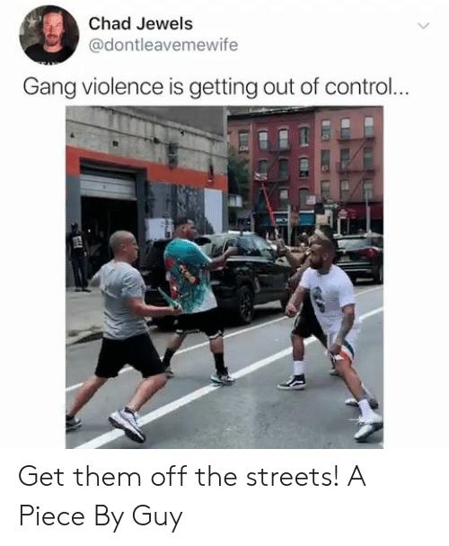 Streets, Control, and Gang: Chad Jewels  @dontleavemewife  Gang violence is getting out of control... Get them off the streets! A Piece By Guy