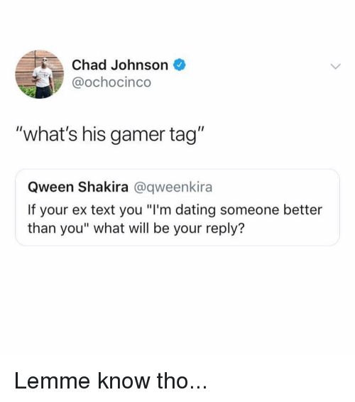 """Dating, Memes, and Shakira: Chad Johnson  @ochocinco  """"what's his gamer tag""""  Qween Shakira @qweenkira  If your ex text you """"I'm dating someone better  than you"""" what will be your reply? Lemme know tho..."""