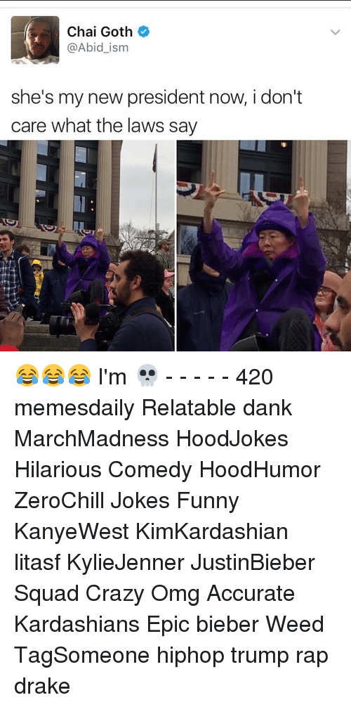 President Now: Chai Goth  @Abid ism  she's my new president now, i don't  care what the laws say 😂😂😂 I'm 💀 - - - - - 420 memesdaily Relatable dank MarchMadness HoodJokes Hilarious Comedy HoodHumor ZeroChill Jokes Funny KanyeWest KimKardashian litasf KylieJenner JustinBieber Squad Crazy Omg Accurate Kardashians Epic bieber Weed TagSomeone hiphop trump rap drake