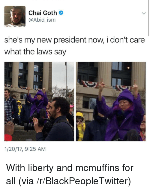 President Now: Chai Goth  @Abid_ism  she's my new president now, i don't care  what the laws say  1/20/17, 9:25 AM <p>With liberty and mcmuffins for all (via /r/BlackPeopleTwitter)</p>