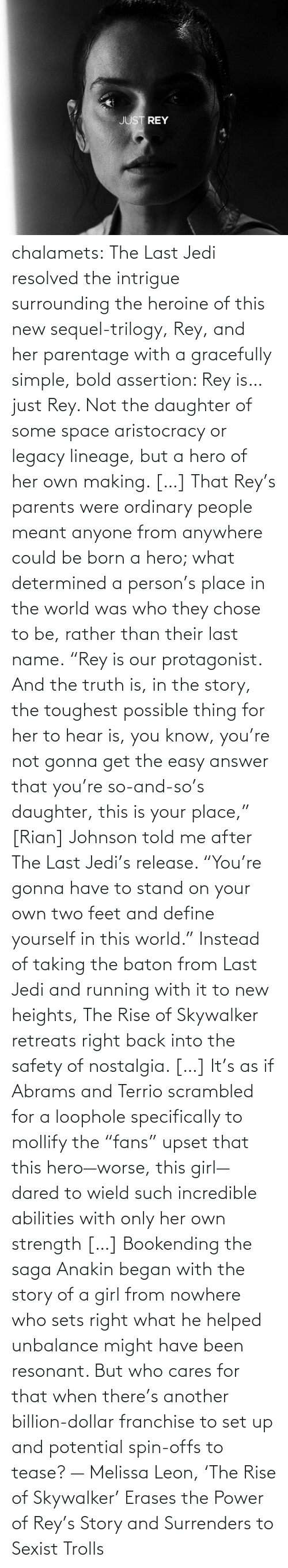 "Girl: chalamets:  The Last Jedi resolved the intrigue surrounding the heroine of this new sequel-trilogy, Rey, and her parentage with a gracefully simple, bold assertion: Rey is… just Rey. Not the daughter of some space aristocracy or legacy lineage, but a hero of her own making. […] That Rey's parents were ordinary people meant anyone from anywhere could be born a hero; what determined a person's place in the world was who they chose to be, rather than their last name. ""Rey is our protagonist. And the truth is, in the story, the toughest possible thing for her to hear is, you know, you're not gonna get the easy answer that you're so-and-so's daughter, this is your place,"" [Rian] Johnson told me after The Last Jedi's release. ""You're gonna have to stand on your own two feet and define yourself in this world."" Instead of taking the baton from Last Jedi and running with it to new heights, The Rise of Skywalker retreats right back into the safety of nostalgia. […] It's as if Abrams and Terrio scrambled for a loophole specifically to mollify the ""fans"" upset that this hero—worse, this girl—dared to wield such incredible abilities with only her own strength […] Bookending the saga Anakin began with the story of a girl from nowhere who sets right what he helped unbalance might have been resonant. But who cares for that when there's another billion-dollar franchise to set up and potential spin-offs to tease? — Melissa Leon, 'The Rise of Skywalker' Erases the Power of Rey's Story and Surrenders to Sexist Trolls"