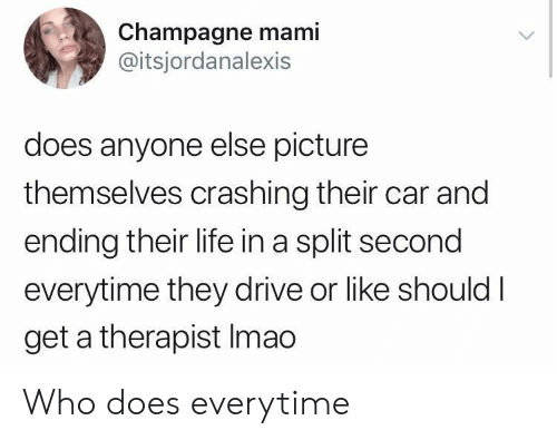 Life, Champagne, and Drive: Champagne mami  @itsjordanalexis  does anyone else picture  themselves crashing their car and  ending their life in a split second  everytime they drive or like shouldI  get a therapist Imao Who does everytime