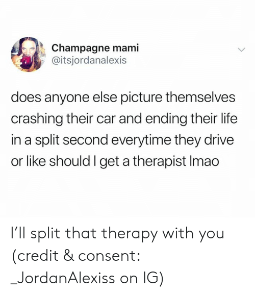 Life, Champagne, and Drive: Champagne mami  @itsjordanalexis  does anyone else picture themselves  crashing their car and ending their life  in a split second everytime they drive  or like should I get a therapist Imao I'll split that therapy with you (credit & consent: _JordanAlexiss on IG)