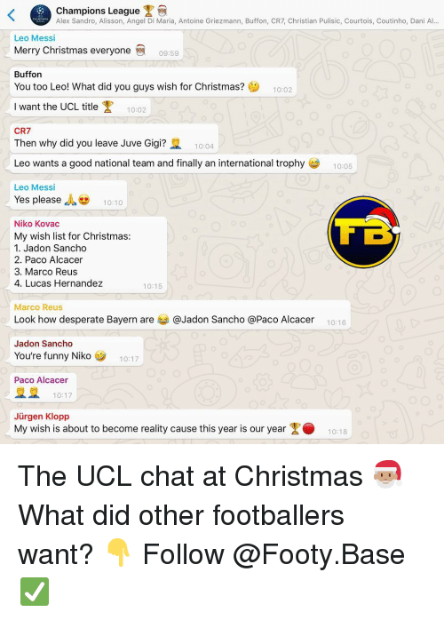 hernandez: Champions League  Alex Sandro, Alisson, Angel Di Maria, Antoine Griezmann, Buffon, CR7, Christian Pulisic, Courtois, Coutinho, Dani Al...  Leo Messi  Merry Christmas everyone  09:59  Buffon  You too Leo! What did you guys wish for Christmas?  10:02  Iwant the UCL title  10:02  CR7  Then why did you leave Juve Gigi?  10:04  Leo wants a good national team and finally an international trophy  10:05  Leo Messi  Yes please , 10:10  Niko Kovac  My wish list for Christmas:  1. Jadon Sancho  2. Paco Alcacer  3. Marco Reus  4. Lucas Hernandez  10:15  Marco Reus  Look how desperate Bayern are 부 @Jadon Sancho @Paco Alcacer  10:16  Jadon Sancho  You're funny Niko  10:17  Paco Alcacer  10:17  Jürgen Klopp  My wish is about to become reality cause this year is our year1018 The UCL chat at Christmas 🎅🏽 What did other footballers want? 👇 Follow @Footy.Base ✅