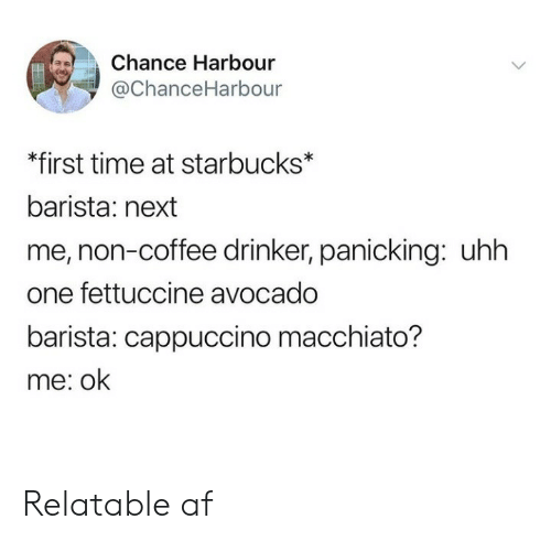 Af, Starbucks, and Avocado: Chance Harbour  ї @ChanceHarbour  *first time at starbucks*  barista: next  me, non-coffee drinker, panicking: uhh  one fettuccine avocado  barista: cappuccino macchiato?  me: ok Relatable af