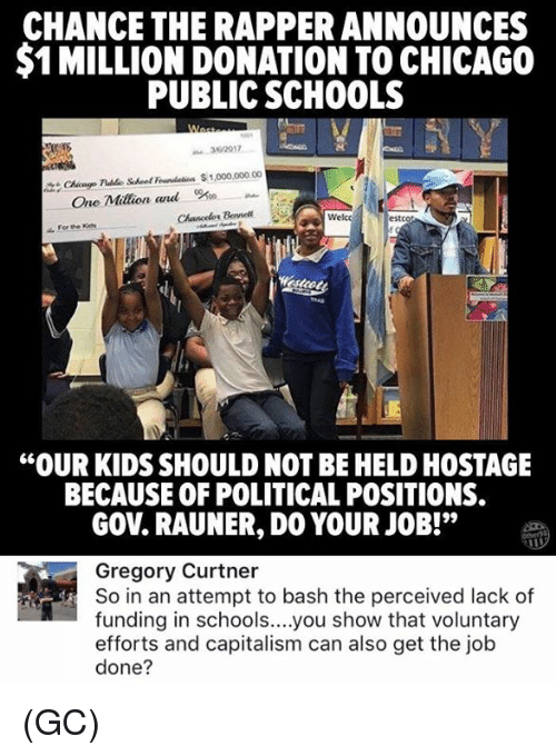 "do your job: CHANCE THE RAPPER ANNOUNCES  $1 MILLION DONATION TO CHICAGO  PUBLIC SCHOOLS  32017  Chicnge Tlublo Schoef Foundation 1,000,000.00  Bel  Welcc  estcot  ""OUR KIDS SHOULD NOT BE HELD HOSTAGE  BECAUSE OF POLITICAL POSITIONS.  GOV. RAUNER, DO YOUR JOB!""  Gregory Curtner  So in an attempt to bash the perceived lack of  funding in schools....you show that voluntary  efforts and capitalism can also get the job  done? (GC)"