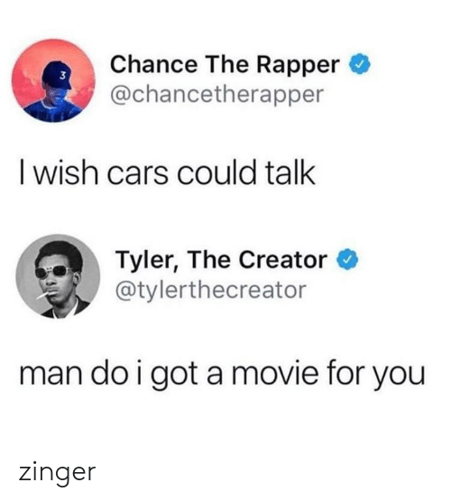 Cars, Chance the Rapper, and Tyler the Creator: Chance The Rapper  @chancetherapper  3  I wish cars could talk  Tyler, The Creator *  @tylerthecreator  man do i got a movie for you zinger