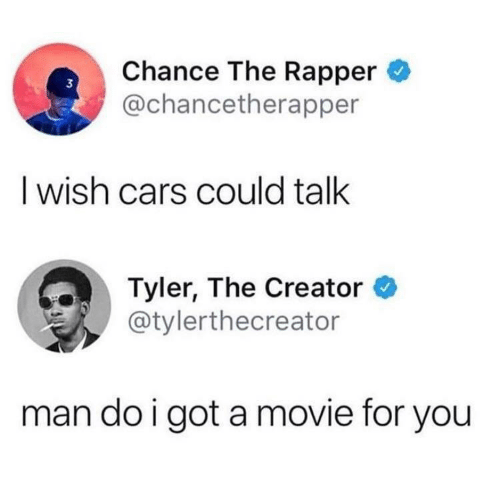 Cars, Chance the Rapper, and Tyler the Creator: Chance The Rapper  @chancetherapper  3  I wish cars could talk  Tyler, The Creator  @tylerthecreator  man do i got a movie for you