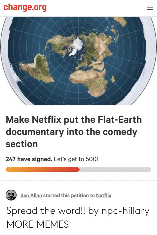 spread the word: change.org  Make Netflix put the Flat-Earth  documentary into the comedy  section  247 have signed. Let's get to 50O!  Ben Allan started this petition to Netflix Spread the word!! by npc-hillary MORE MEMES