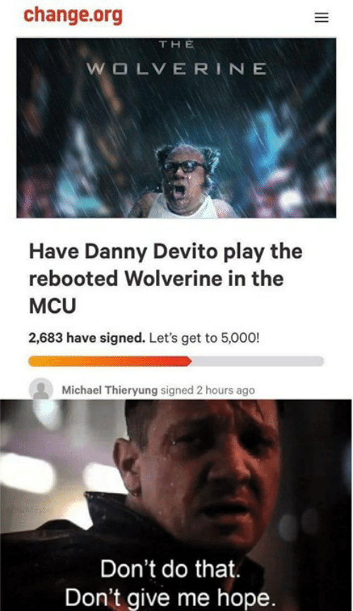 Memes, Wolverine, and Michael: change.org  THE  Have Danny Devito play the  rebooted Wolverine in the  MCU  2,683 have signed. Let's get to 5,000!  Michael Thieryung signed 2 hours ago  Don't do that.  Don't give me hope
