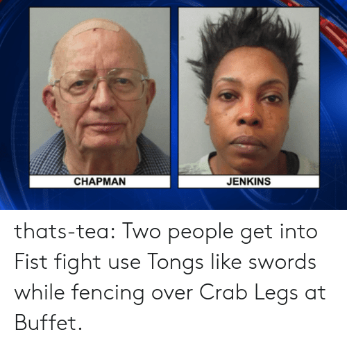 Tumblr, Blog, and Fight: CHAPMAN  JENKINS thats-tea:  Two people get into Fist fight  use Tongs like swords while fencing over Crab Legs at Buffet.