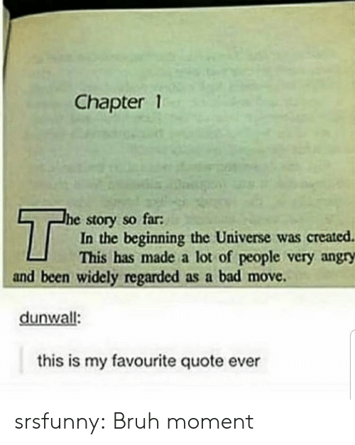 Angry: Chapter 1  T  he story so far:  In the beginning the Universe was created  This has made a lot of people very angry  and been widely regarded as a bad move  dunwall:  this is my favourite quote ever srsfunny:  Bruh moment