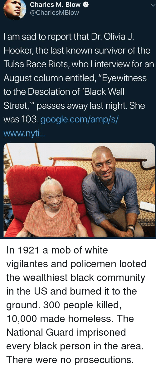 """Policemen: Charles M. Blow  @CharlesMBlow  I am sad to report that Dr. Olivia J.  Hooker, the last known survivor of the  Tulsa Race Riots, who l interview for an  August column entitled, """"Eyewitness  to the Desolation of 'Black Wall  Street,"""" passes away last night. She  was 103.google.com/amp/s/  www.nyt In 1921 a mob of white vigilantes and policemen looted the wealthiest black community in the US and burned it to the ground. 300 people killed, 10,000 made homeless. The National Guard imprisoned every black person in the area. There were no prosecutions."""