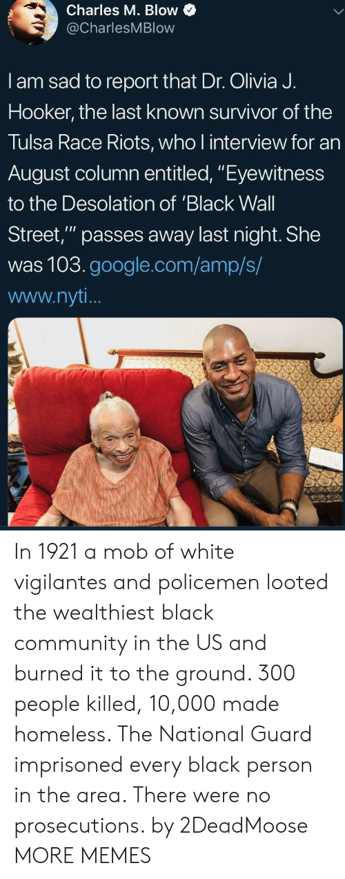 """Policemen: Charles M. Blow  @CharlesMBlow  I am sad to report that Dr. Olivia J.  Hooker, the last known survivor of the  Tulsa Race Riots, who l interview for an  August column entitled, """"Eyewitness  to the Desolation of 'Black Wall  Street,"""" passes away last night. She  was 103.google.com/amp/s/  www.nyt In 1921 a mob of white vigilantes and policemen looted the wealthiest black community in the US and burned it to the ground. 300 people killed, 10,000 made homeless. The National Guard imprisoned every black person in the area. There were no prosecutions. by 2DeadMoose MORE MEMES"""