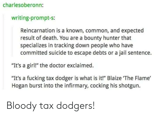 """Dodger: charlesoberonn:  writing-prompt-s:  Reincarnation is a known, common, and expected  result of death. You are a bounty hunter that  specializes in tracking down people who have  committed suicide to escape debts or a jail sentence.  """"It's a girl!"""" the doctor exclaimed.  """"It's a fucking tax dodger is what is it!"""" Blaize The Flame'  Hogan burst into the infirmary, cocking his shotgun. Bloody tax dodgers!"""