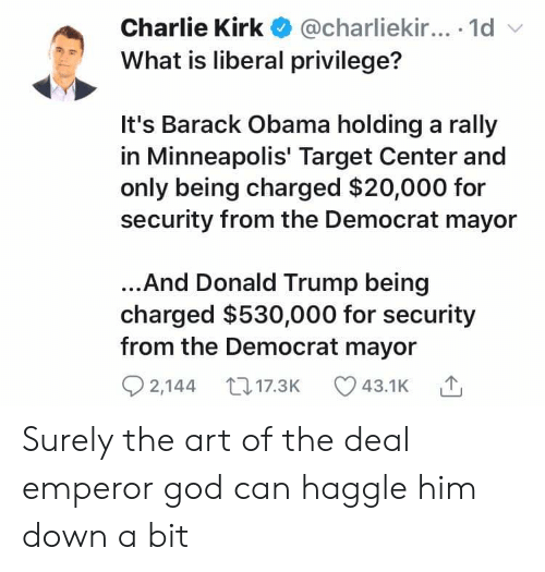 Charlie, Donald Trump, and God: Charlie Kirk @charliekir....1d  What is liberal privilege?  It's Barack Obama holding a rally  in Minneapolis' Target Center and  only being charged $20,000 for  security from the Democrat mayor  ..And Donald Trump being  charged $530,000 for security  from the Democrat mayor  2,144 17.3K  43.1K Surely the art of the deal emperor god can haggle him down a bit