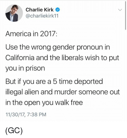 Illegal Alien: Charlie Kirk  @charliekirk11  America in 2017:  Use the wrong gender pronoun in  California and the liberals wish to put  you in prison  But if you are a 5 time deported  illegal alien and murder someone out  in the open you walk free  11/30/17, 7:38 PM (GC)