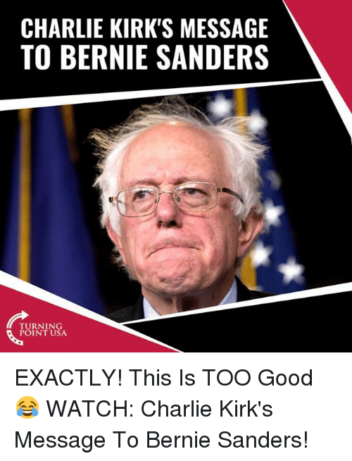 Bernie Sanders, Charlie, and Memes: CHARLIE KIRK'S MESSAGE  TO BERNIE SANDERS  TURNING  POINT USA EXACTLY! This Is TOO Good 😂  WATCH: Charlie Kirk's Message To Bernie Sanders!