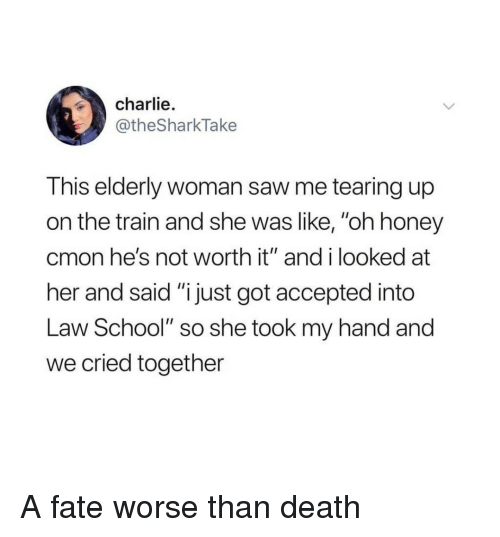 """Law School: charlie.  @theSharkTake  This elderly woman saw me tearing up  on the train and she was like, """"oh honey  cmon he's not worth it"""" and i looked at  her and said """"i just got accepted into  Law School"""" so she took my hand and  we cried together A fate worse than death"""