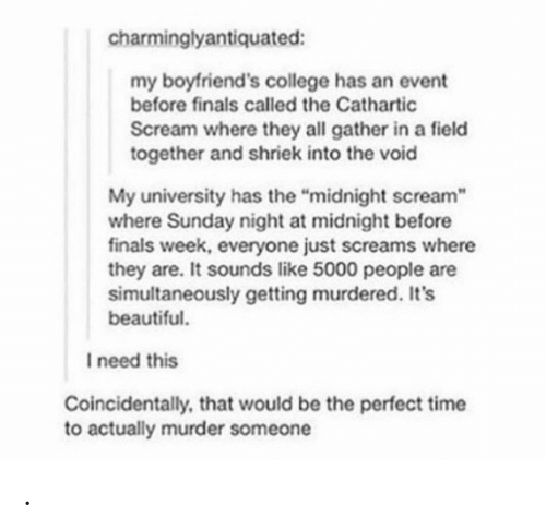 """boyfriends: charminglyantiquated:  my boyfriend's college has an event  before finals called the Cathartic  Scream where they all gather in a field  together and shriek into the void  My university has the """"midnight scream  where Sunday night at midnight before  finals week, everyone just screams where  they are. It sounds like 5000 people are  simultaneously getting murdered. It's  beautiful.  I need this  Coincidentally, that would be the perfect time  to actually murder someone ."""