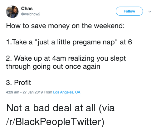 """Bad, Blackpeopletwitter, and Money: Chas  @welchcw2  Follow  How to save money on the weekend:  1.Take a """"just a little pregame nap"""" at 6  2. Wake up at 4am realizing you slept  through going out once again  3. Profit  4:29 am -27 Jan 2019 From Los Angeles, CA Not a bad deal at all (via /r/BlackPeopleTwitter)"""