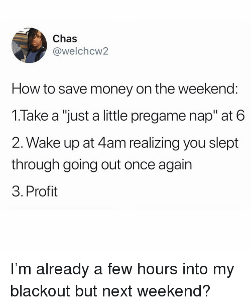 """Memes, Money, and How To: Chas  @welchcw2  How to save money on the weekend:  1.Take a """"just a little pregame nap"""" at 6  2. Wake up at 4am realizing you slept  through going out once agair  3. Profit I'm already a few hours into my blackout but next weekend?"""