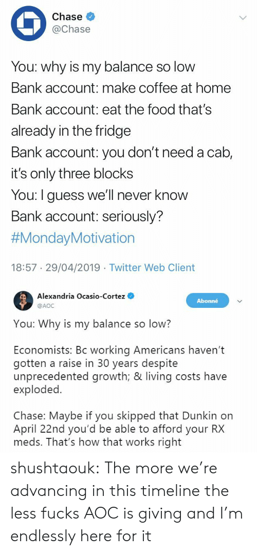 cortez: Chase  @Chase  You: why is my balance so low  Bank account: make coffee at home  Bank account: eat the food that's  already in the fridge  Bank account: you don't need a cab,  it's only three blocks  You: I guess we'll never know  Bank account: seriously?  #MondayMotivation  18:57 29/04/2019 Twitter Web Client   Alexandria Ocasio-Cortez  @AOC  Abonné  You: Why is my balance so low?  Economists: Bc working Americans haven't  gotten a raise in 30 years despite  unprecedented growth; & living costs have  exploded.  Chase: Maybe if you skipped that Dunkin on  April 22nd you'd be able to afford your RX  meds. That's how that works right shushtaouk: The more we're advancing in this timeline the less fucks AOC is giving and I'm endlessly here for it