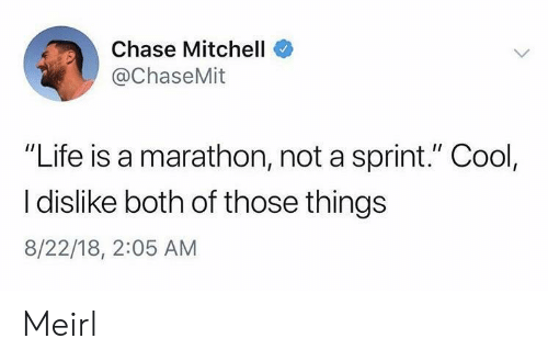 """Life, Chase, and Cool: Chase Mitchell  @ChaseMit  """"Life is a marathon, not a sprint."""" Cool,  I dislike both of those things  8/22/18, 2:05 AM Meirl"""