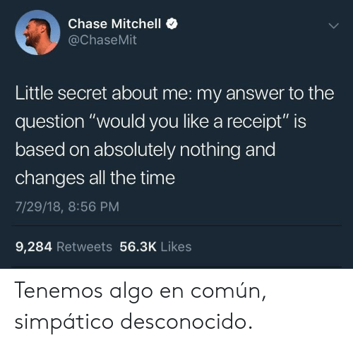 """Chase, Receipt, and Time: Chase Mitchell  @ChaseMit  Little secret about me: my answer to the  question """"would you like a receipt"""" is  based on absolutely nothing and  changes all the time  7/29/18, 8:56 PM  9,284 Retweets 56.3K Likes Tenemos algo en común, simpático desconocido."""