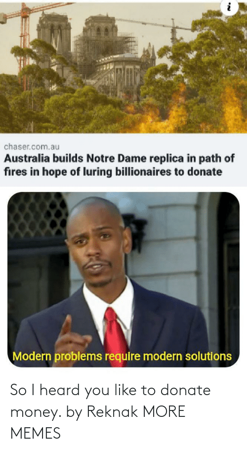 heard: chaser.com.au  Australia builds Notre Dame replica in path of  fires in hope of luring billionaires to donate  Modern problems require modern solutions So I heard you like to donate money. by Reknak MORE MEMES