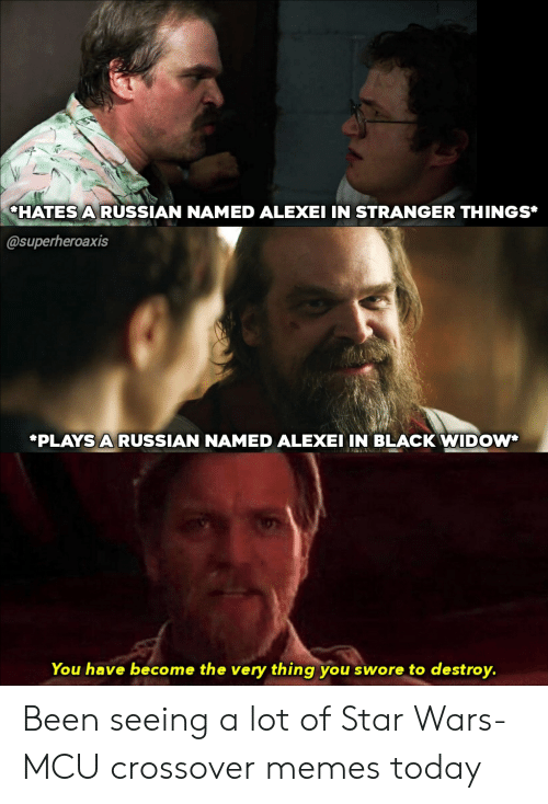 Memes, Star Wars, and Black Widow: CHATES ARUSSIAN NAMED ALEXEI IN STRANGER THINGS*  @superheroaxis  *PLAYS A RUSSIAN NAMED ALEXEI IN BLACK WIDOW  You have become the very thing you swore to destroy. Been seeing a lot of Star Wars-MCU crossover memes today