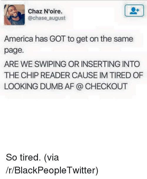 Chaz: Chaz N'oire.  @chase august  America has GOT to get on the same  page.  ARE WE SWIPING OR INSERTING INTO  THE CHIP READER CAUSE IM TIRED OF  LOOKING DUMB AF @ CHECKOUT <p>So tired. (via /r/BlackPeopleTwitter)</p>