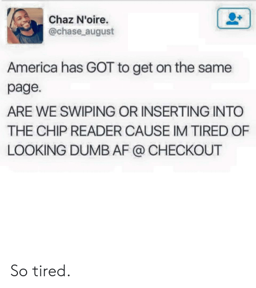 Chaz: Chaz N'oire.  @chase august  America has GOT to get on the same  page.  ARE WE SWIPING OR INSERTING INTO  THE CHIP READER CAUSE IM TIRED OF  LOOKING DUMB AF @ CHECKOUT So tired.
