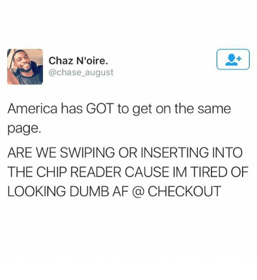 Chaz: Chaz Noire  @chase august  America has GOT to get on the same  page.  ARE WE SWIPING OR INSERTING INTO  THE CHIP READER CAUSE IM TIRED OF  LOOKING DUMB AF CHECKOUT